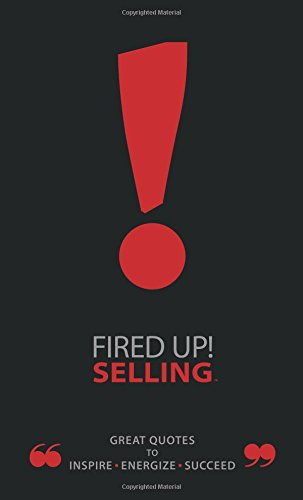 Fired Up! Selling TM: Great Quotes To Inspire, Energize, Succeed