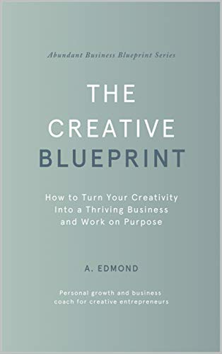 The Creative Blueprint: How to Turn Your Creativity Into a Thriving Business and Work on Purpose (Abundant Business Blueprint Book 1)