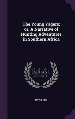 The Young Yagers; Or, a Narrative of Hunting Adventures in Southern Africa(Hardback) - 2016 Edition pdf epub