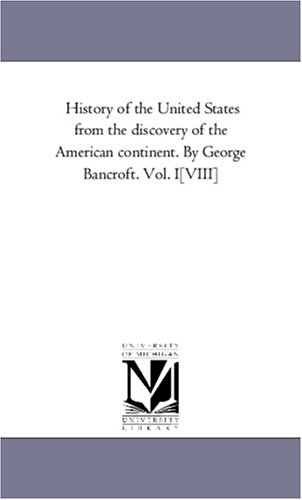 History of the United States from the discovery of the American continent. By George Bancroft. Vol. I[VIII] ebook