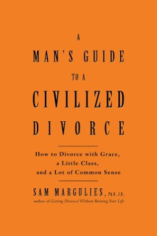 Man's Guide to a Civilized Divorce: How to Divorce with Grace, a Little Class, and a Lot of Common Sense pdf epub