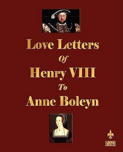 Henry VIII King of England: Love Letters of Henry VIII to Anne Boleyn (Paperback); 2009 Edition
