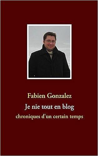 Livre gratuits en ligne Je nie tout en blog : Chroniques d'un certain temps pdf