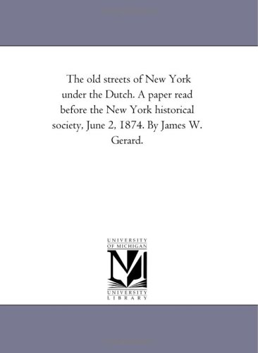 The old streets of New York under the Dutch. A paper read before the New York historical society, June 2, 1874. By James W. Gerard. ebook