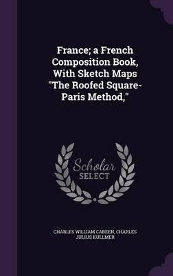 Download France; A French Composition Book, with Sketch Maps the Roofed Square-Paris Method,(Hardback) - 2016 Edition PDF