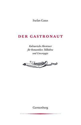 Der Gastronaut: Kulinarische Abenteuer für Romantiker, Tollkühne und Unverzagte