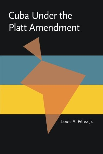 Cuba under the Platt Amendment, 1902-1934 (Pitt Latin American Series)