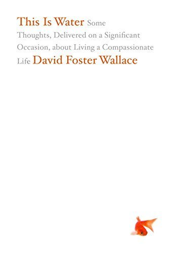 This Is Water: Some Thoughts, Delivered on a Significant Occasion, about Living a Compassionate Life by Wallace, David Foster (April 14, 2009) Hardcover 1
