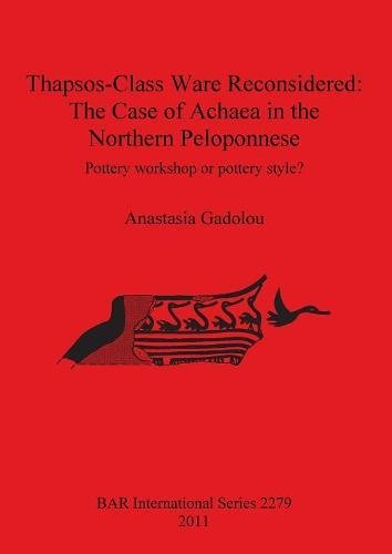 Thapsos-Class Ware Reconsidered: The Case of Achaea in the Northern Peloponnese. Pottery Workshop or Pottery Style? (BAR International Series)
