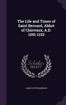 Read Online The Life and Times of Saint Bernard, Abbot of Clairvaux, A.D. 1091-1153(Hardback) - 2015 Edition PDF