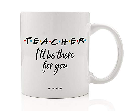 TEACHER MUG Gift Idea I'll Be There For You Friends Parent Support Education Christmas Birthday Present for Preschool Elementary School Guidance Counselor 11oz Ceramic Coffee Tea Cup Digibuddha DM0778