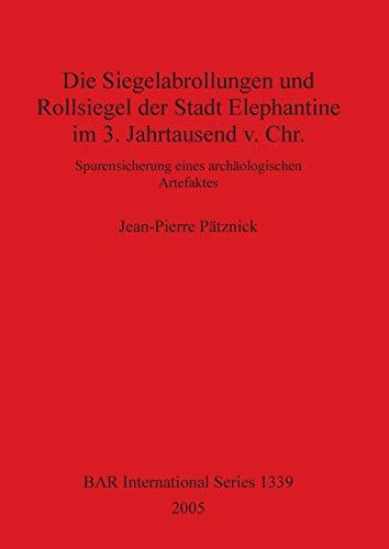 Die Siegelabrollungen und Rollsiegel der Stadt Elephantine im 3. Jahrtausend v. Chr.: Spurensicherung eines archäologischen Artefacktes (BAR International Series) ()
