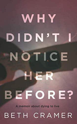 WHY DIDN'T I NOTICE HER BEFORE?: a memoir about dying to live