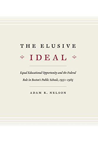 The Elusive Ideal: Equal Educational Opportunity and the Federal Role in Boston's Public Schools, 1950-1985 (Historical