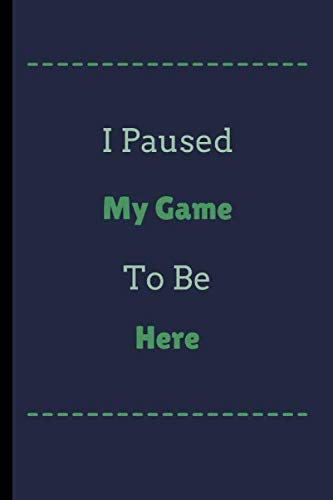 I Pause My Game To Be Here: I Pause My Game To Be Here Funny Notebook / Journal (6