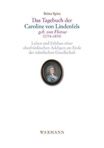 Das Tagebuch der Caroline von Lindenfels, geb. von Flotow (1774 - 1850): Leben und Erleben einer oberfränkischen Adeligen am Ende der ständischen Gesellschaft (Internationale Hochschulschriften)