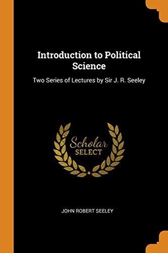 Introduction to Political Science: Two Series of Lectures by Sir J. R. Seeley