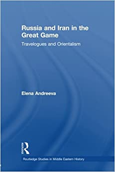 Russia and Iran in the Great Game: Travelogues and Orientalism (Routledge Studies in Middle Eastern History)