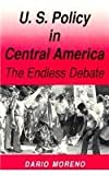 U. S. Policy in Central America : The Endless Debate, Moreno, Dario, 0813010209