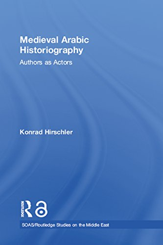Medieval Arabic Historiography: Authors as Actors (SOAS/Routledge Studies on the Middle East)