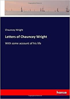 Letters of Chauncey Wright: With some account of his life