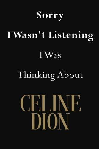 (Sorry I Wasn't Listening I Was Thinking About Celine Dion: Celine Dion Journal Diary Notebook)
