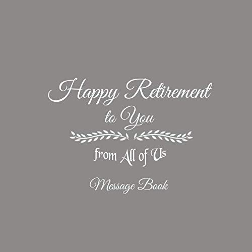 Happy Retirement to You from All of Us Message Book: Happy Retirement to You from All of Us Guest Message Book For Retirement Party for Friends and ... gifts for women men retirement Gray Cover