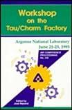 Workshop on the Tau Charm Factory : Proceedings of the Workshop Held at Argonne National Laboratory, June 1995, , 1563965232