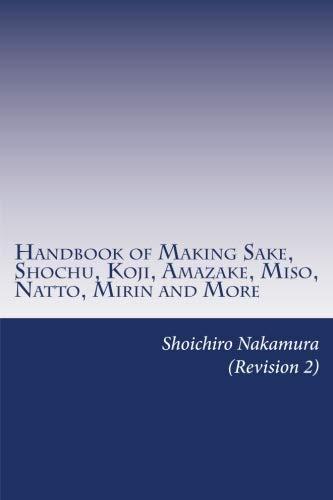 Sake Handbook - Handbook of Making Sake, Shochu, Koji, Amazake, Miso, Natto, Mirin and More: Foundation of Japanese Foods