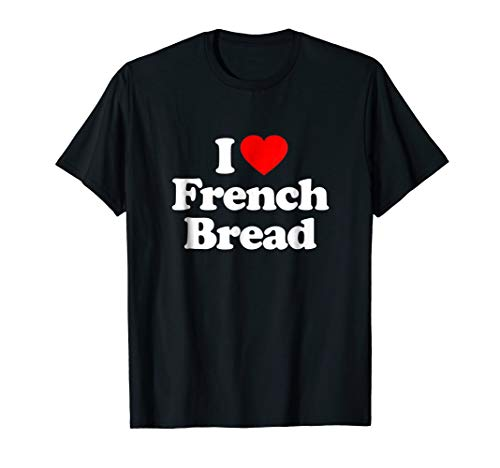 Love French Bread - I Love French Bread Heart Funny T-Shirt