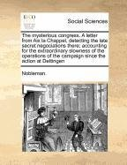 Download The mysterious congress. A letter from Aix la Chappel, detecting the late secret negociations there; accounting for the extraordinary slowness of the ... of the campaign since the action at Dettingen ebook