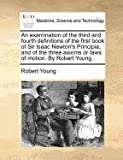 An Examination of the Third and Fourth Definitions of the First Book of Sir Isaac Newton's Principia, and of the Three Axioms or Laws of Motion by Ro, Robert Young, 1171386125