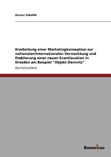Erarbeitung einer Marketingkonzeption zur nationalen/internationalen Vermarktung und Etablierung einer neuen Eventlocation in Dresden am Beispiel ''Objekt Demnitz'' (German Edition) by Roman Tobollik