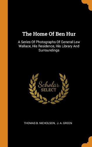 The Home Of Ben Hur: A Series Of Photographs Of General Lew Wallace, His Residence, His Library And Surroundings