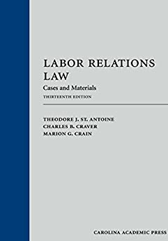 Labor Relations Law: Cases and Materials, Thirteenth Edition by [St. Antoine, Theodore J., Craver, Charles B., Crain, Marion G.]