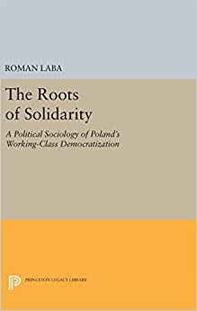 The Roots of Solidarity: A Political Sociology of Poland's Working-Class Democratization (Princeton Legacy Library)