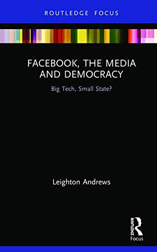 Facebook, the Media and Democracy: Big Tech, Small State? (Disruptions) (Great Disruption)