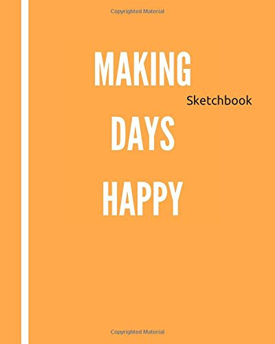 Making Days Happy: Blank Sketchbook, Journal, Sketching, Drawing, 90 Pages, 8 x 10 in