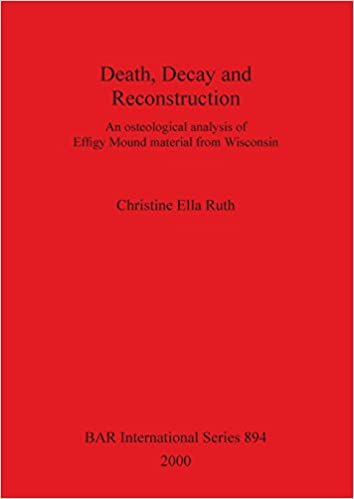 Death, Decay and Reconstruction: An osteological analysis of Effigy Mound material from Wisconsin (BAR International Series)