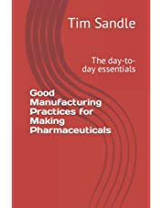 Good Manufacturing Practices for Making Pharmaceuticals: The day-to-day essentials