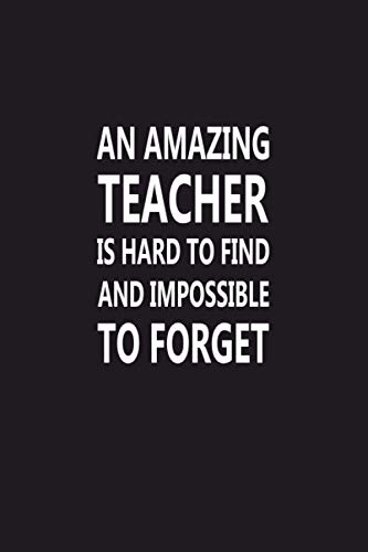 An Amazing Teacher Is Hard To Find & Impossible To Forget: Best Teacher Notebook, Thank You Gift For Teachers, Gratitude Teacher Appreciation Week, ... (Awesome Inspirational Journals For Teachers)
