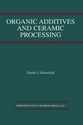 Organic Additives and Ceramic Processing: With Applications in Powder Metallurgy, Ink, and Paint by Daniel J Shanefield