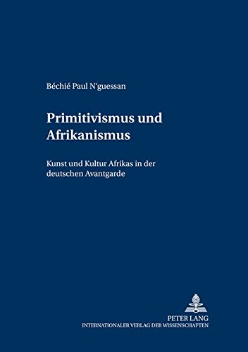 Primitivismus und Afrikanismus: Kunst und Kultur Afrikas in der deutschen Avantgarde (Kulturtransfer und Geschlechterforschung) (German Edition) by Peter Lang GmbH, Internationaler Verlag der Wissenschaften