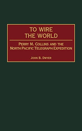 To Wire the World: Perry M. Collins and the North Pacific Telegraph Expedition