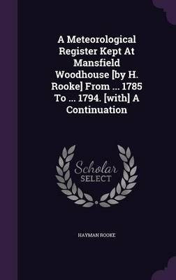 A Meteorological Register Kept at Mansfield Woodhouse [By H. Rooke] from ... 1785 to ... 1794. [With] a Continuation(Hardback) - 2016 Edition ebook