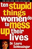 10 Stupid Things Women Do to Mess Up Their Lives