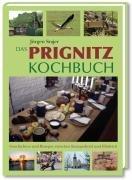 Das Prignitz Kochbuch: Geschichten und Rezepte zwischen Knieperkohl und Elbdeich