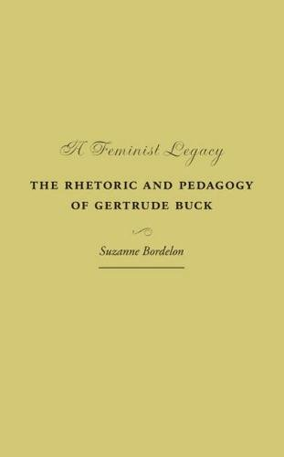 A Feminist Legacy: The Rhetoric and Pedagogy of Gertrude Buck (Studies in Rhetorics and Feminisms) by Southern Illinois University Press