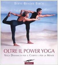 Oltre il power yoga. Yoga dinamico per il corpo e per la mente ...