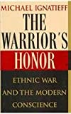 The Warrior's Honor : Ethnic War and the Modern Conscience, Ignatieff, Michael, 0756755034